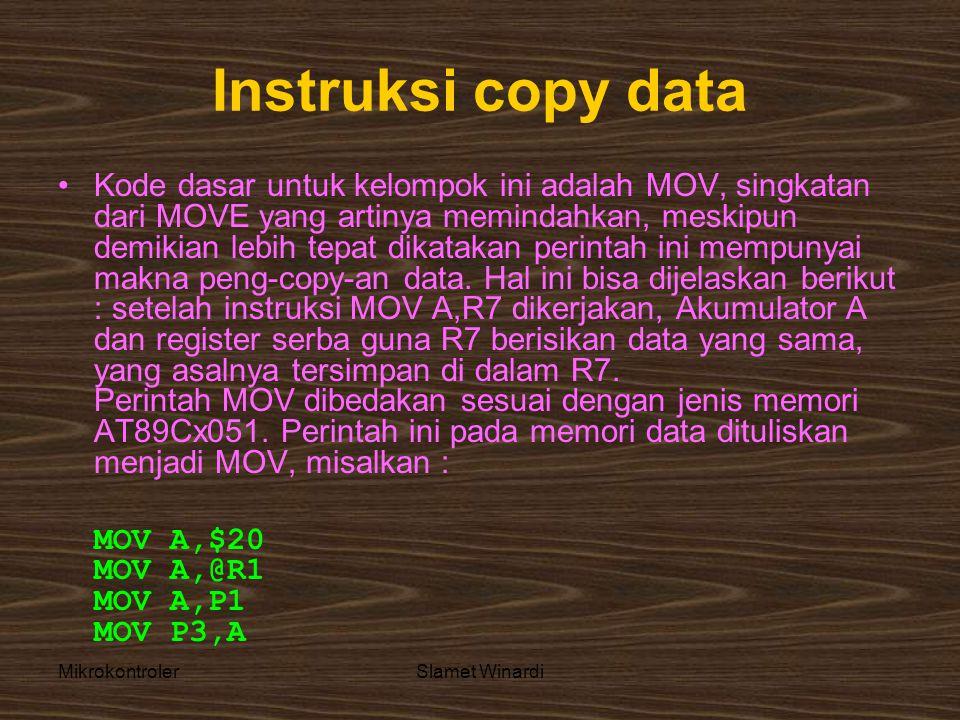 MikrokontrolerSlamet Winardi Instruksi copy data •Kode dasar untuk kelompok ini adalah MOV, singkatan dari MOVE yang artinya memindahkan, meskipun demikian lebih tepat dikatakan perintah ini mempunyai makna peng-copy-an data.