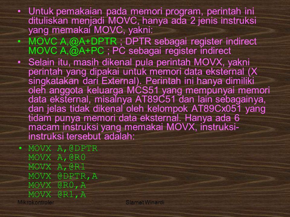 MikrokontrolerSlamet Winardi •Untuk pemakaian pada memori program, perintah ini dituliskan menjadi MOVC, hanya ada 2 jenis instruksi yang memakai MOVC, yakni: •MOVC A,@A+DPTR ; DPTR sebagai register indirect MOVC A,@A+PC ; PC sebagai register indirect •Selain itu, masih dikenal pula perintah MOVX, yakni perintah yang dipakai untuk memori data eksternal (X singkatakan dari External).