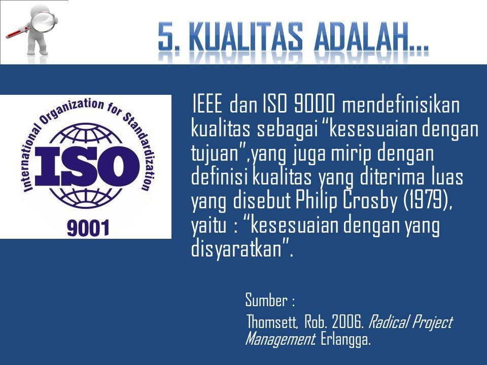 IEEE dan ISO 9000 mendefinisikan kualitas sebagai kesesuaian dengan tujuan ,yang juga mirip dengan definisi kualitas yang diterima luas yang disebut Philip Crosby (1979), yaitu : kesesuaian dengan yang disyaratkan .
