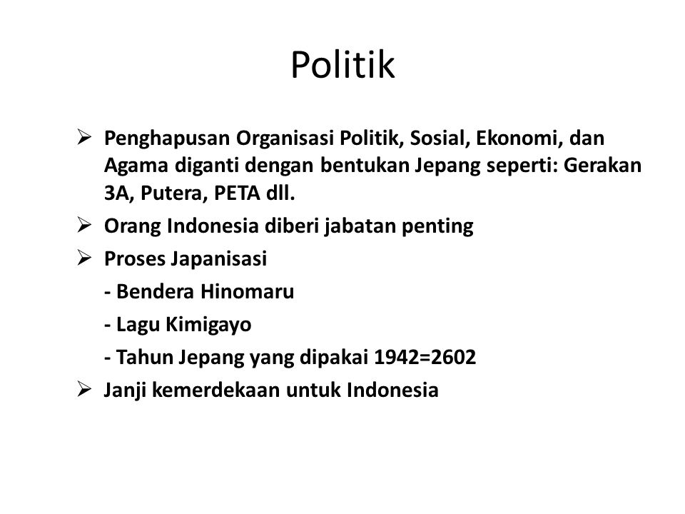 Politik  Penghapusan Organisasi Politik, Sosial, Ekonomi, dan Agama diganti dengan bentukan Jepang seperti: Gerakan 3A, Putera, PETA dll.