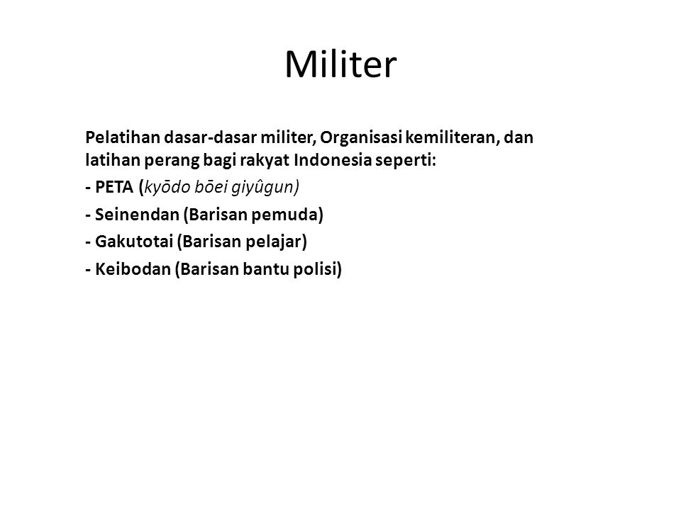 Militer Pelatihan dasar-dasar militer, Organisasi kemiliteran, dan latihan perang bagi rakyat Indonesia seperti: - PETA (kyōdo bōei giyûgun) - Seinendan (Barisan pemuda) - Gakutotai (Barisan pelajar) - Keibodan (Barisan bantu polisi)
