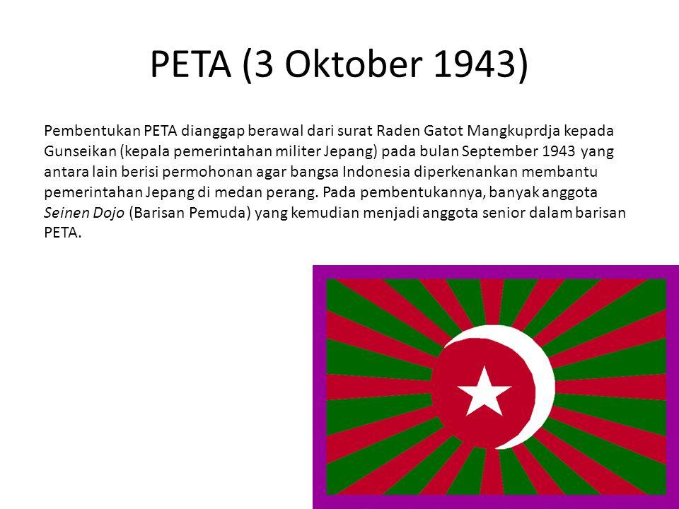 PETA (3 Oktober 1943) Pembentukan PETA dianggap berawal dari surat Raden Gatot Mangkuprdja kepada Gunseikan (kepala pemerintahan militer Jepang) pada bulan September 1943 yang antara lain berisi permohonan agar bangsa Indonesia diperkenankan membantu pemerintahan Jepang di medan perang.