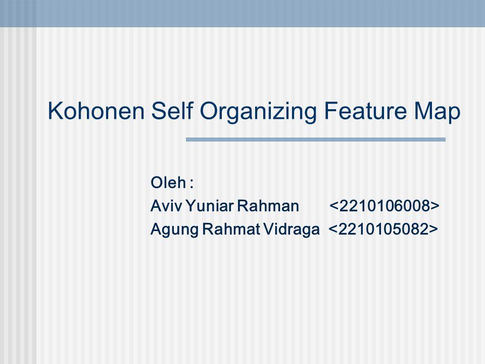 Kohonen Self Organizing Feature Map Oleh : Aviv Yuniar Rahman Agung Rahmat Vidraga