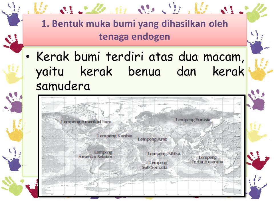 1. Bentuk muka bumi yang dihasilkan oleh tenaga endogen • Kerak bumi terdiri atas dua macam, yaitu kerak benua dan kerak samudera