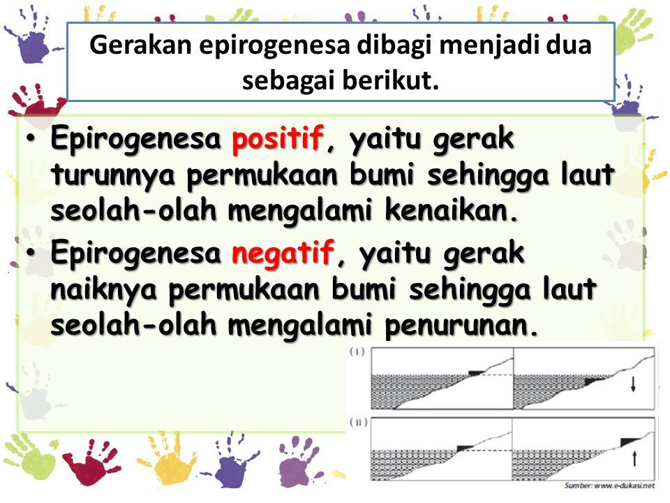 Gerakan epirogenesa dibagi menjadi dua sebagai berikut. • Epirogenesa positif, yaitu gerak turunnya permukaan bumi sehingga laut seolah-olah mengalami