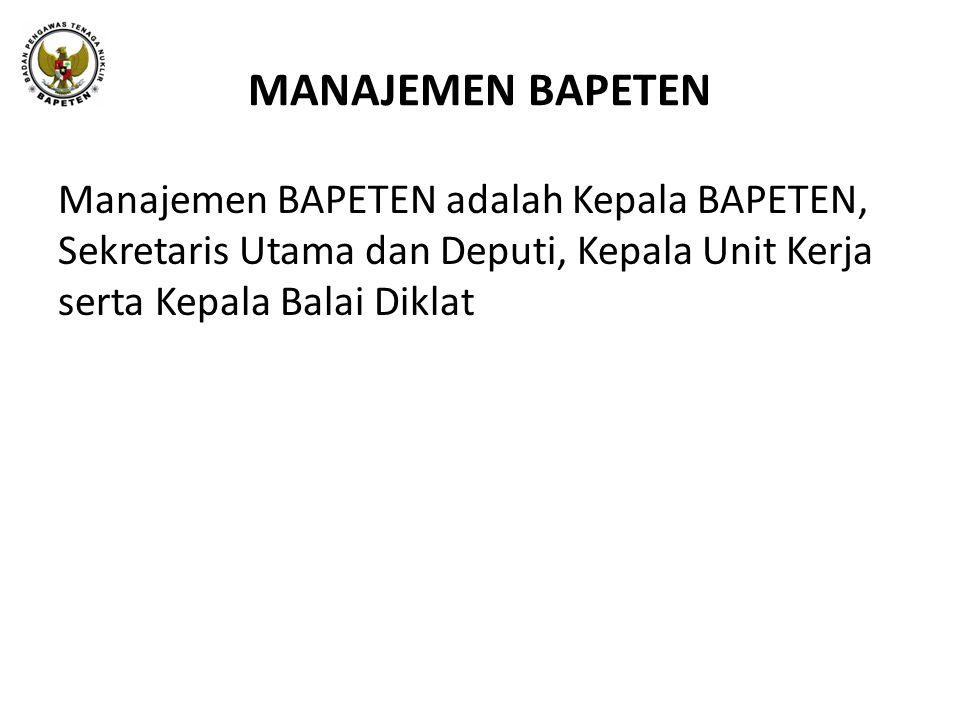 MANAJEMEN BAPETEN Manajemen BAPETEN adalah Kepala BAPETEN, Sekretaris Utama dan Deputi, Kepala Unit Kerja serta Kepala Balai Diklat