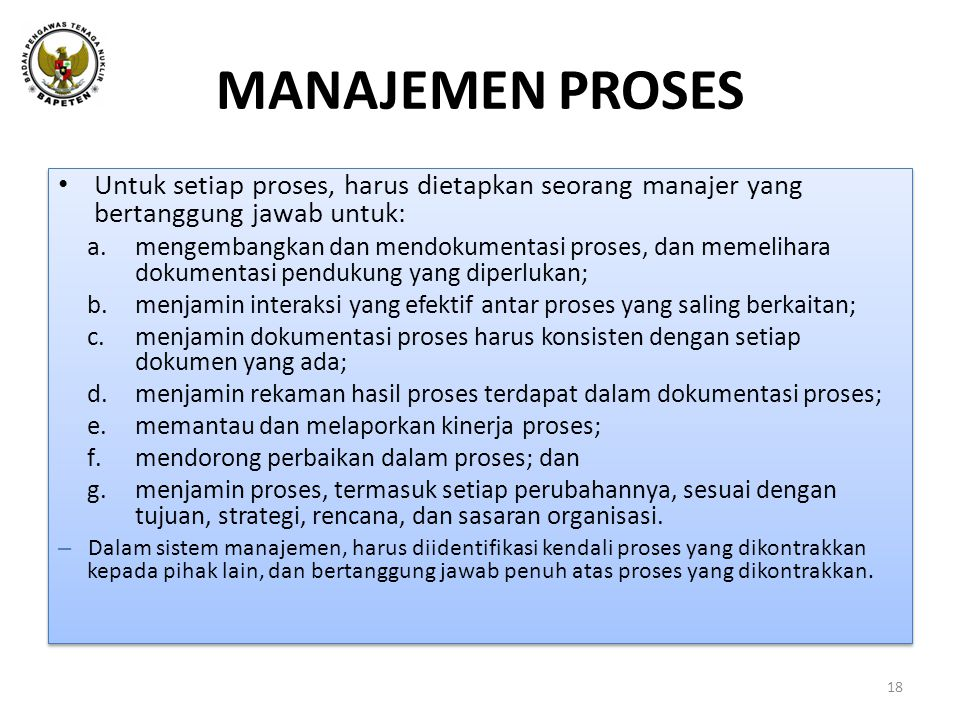 MANAJEMEN PROSES • Untuk setiap proses, harus dietapkan seorang manajer yang bertanggung jawab untuk: a.mengembangkan dan mendokumentasi proses, dan memelihara dokumentasi pendukung yang diperlukan; b.menjamin interaksi yang efektif antar proses yang saling berkaitan; c.menjamin dokumentasi proses harus konsisten dengan setiap dokumen yang ada; d.menjamin rekaman hasil proses terdapat dalam dokumentasi proses; e.memantau dan melaporkan kinerja proses; f.mendorong perbaikan dalam proses; dan g.menjamin proses, termasuk setiap perubahannya, sesuai dengan tujuan, strategi, rencana, dan sasaran organisasi.