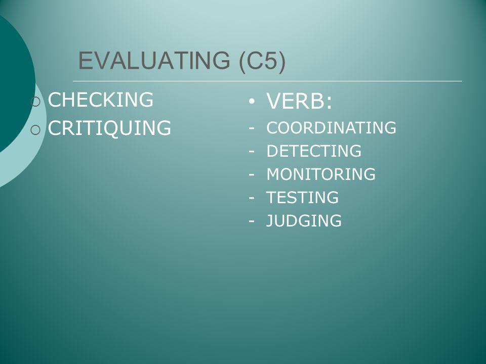 EVALUATING (C5)  CHECKING  CRITIQUING • VERB: -COORDINATING -DETECTING -MONITORING -TESTING -JUDGING