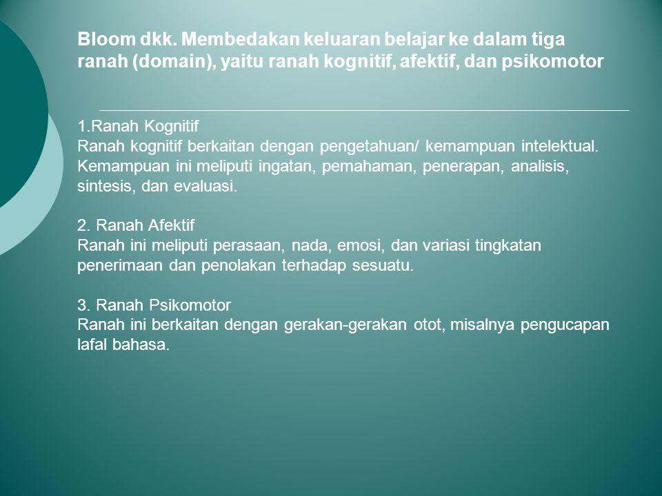 Bloom dkk. Membedakan keluaran belajar ke dalam tiga ranah (domain), yaitu ranah kognitif, afektif, dan psikomotor 1.Ranah Kognitif Ranah kognitif ber