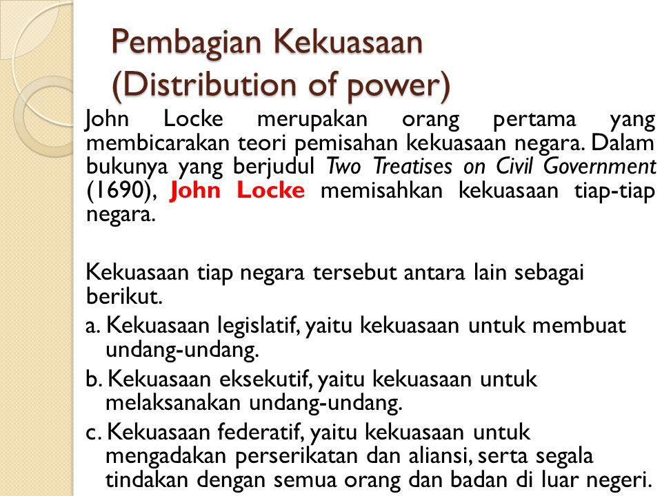 Pembagian Kekuasaan (Distribution of power) John Locke merupakan orang pertama yang membicarakan teori pemisahan kekuasaan negara. Dalam bukunya yang