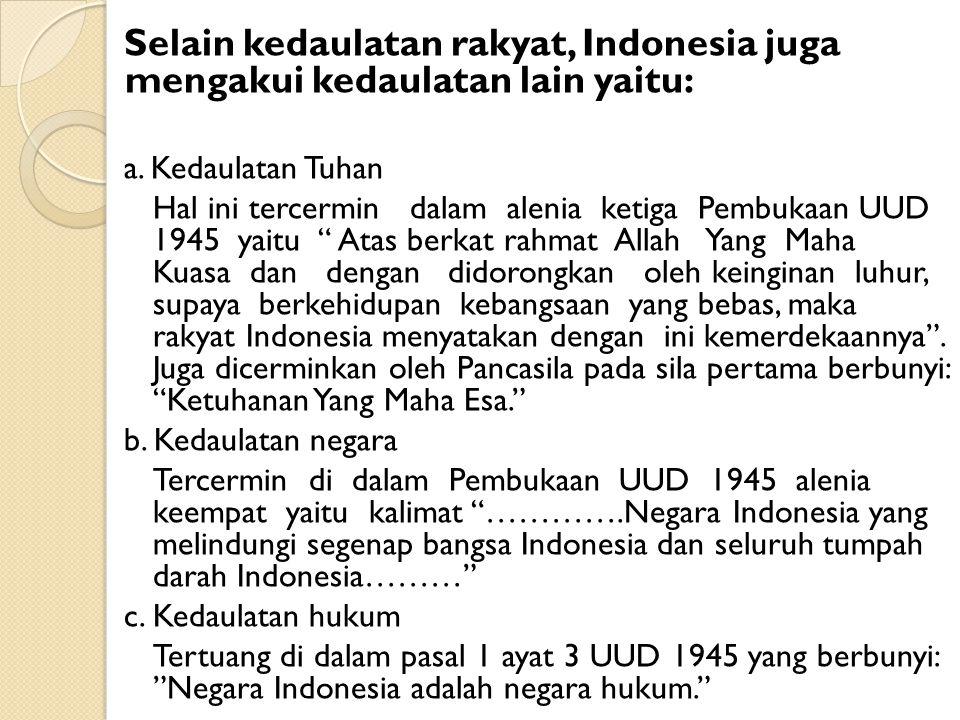 Selain kedaulatan rakyat, Indonesia juga mengakui kedaulatan lain yaitu: a. Kedaulatan Tuhan Hal ini tercermin dalam alenia ketiga Pembukaan UUD 1945