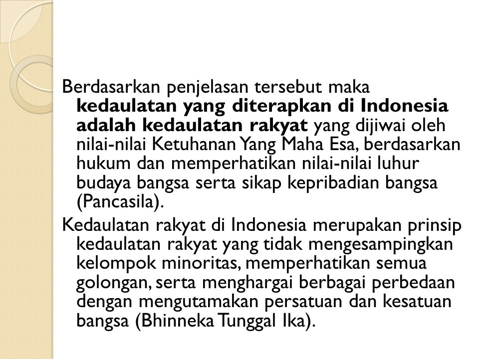 Berdasarkan penjelasan tersebut maka kedaulatan yang diterapkan di Indonesia adalah kedaulatan rakyat yang dijiwai oleh nilai-nilai Ketuhanan Yang Mah