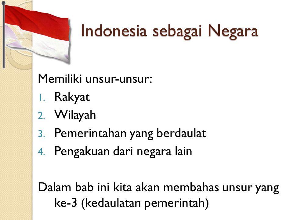 Indonesia sebagai Negara Memiliki unsur-unsur: 1. Rakyat 2. Wilayah 3. Pemerintahan yang berdaulat 4. Pengakuan dari negara lain Dalam bab ini kita ak