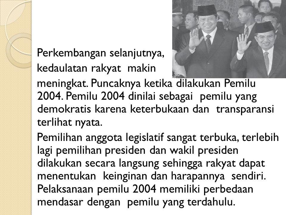 Perkembangan selanjutnya, kedaulatan rakyat makin meningkat. Puncaknya ketika dilakukan Pemilu 2004. Pemilu 2004 dinilai sebagai pemilu yang demokrati