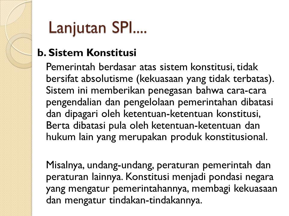 Lanjutan SPI.... b. Sistem Konstitusi Pemerintah berdasar atas sistem konstitusi, tidak bersifat absolutisme (kekuasaan yang tidak terbatas). Sistem i