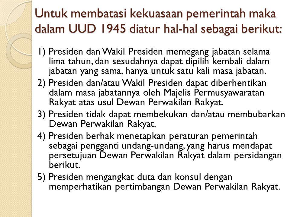 Untuk membatasi kekuasaan pemerintah maka dalam UUD 1945 diatur hal-hal sebagai berikut: 1) Presiden dan Wakil Presiden memegang jabatan selama lima t