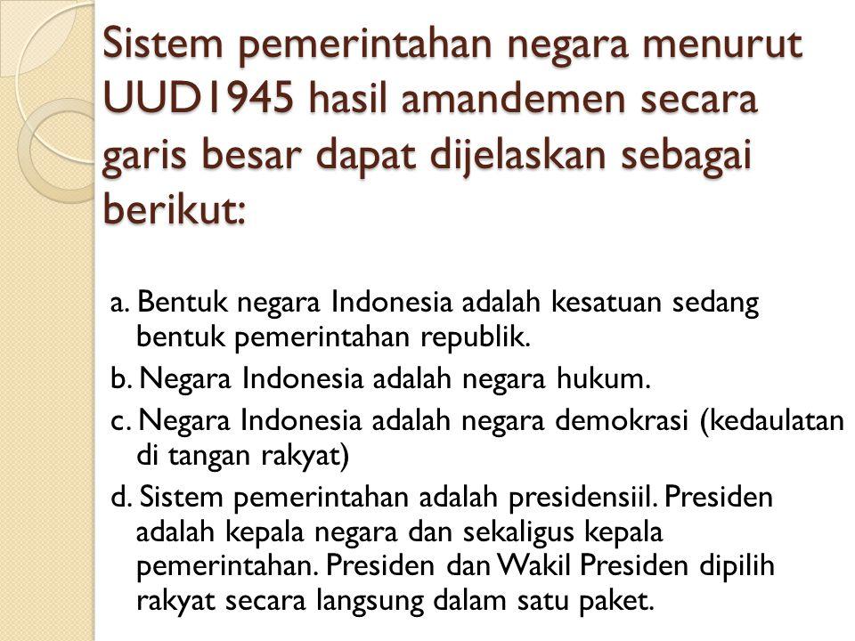 Sistem pemerintahan negara menurut UUD1945 hasil amandemen secara garis besar dapat dijelaskan sebagai berikut: a. Bentuk negara Indonesia adalah kesa