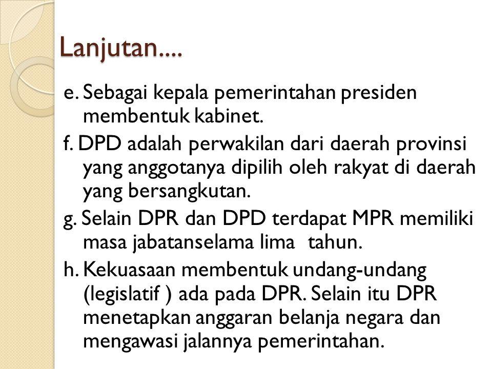 Lanjutan.... e. Sebagai kepala pemerintahan presiden membentuk kabinet. f. DPD adalah perwakilan dari daerah provinsi yang anggotanya dipilih oleh rak