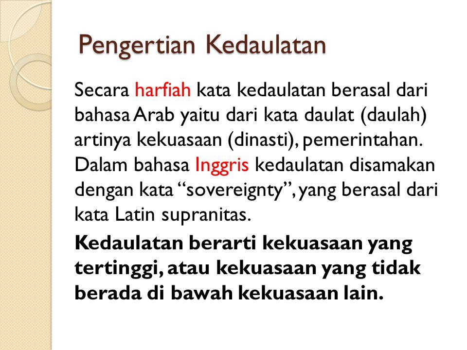 Pengertian Kedaulatan Secara harfiah kata kedaulatan berasal dari bahasa Arab yaitu dari kata daulat (daulah) artinya kekuasaan (dinasti), pemerintaha