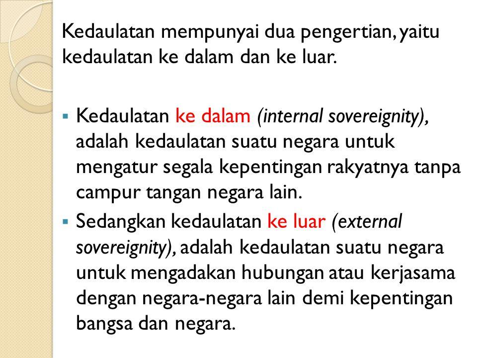 Kedaulatan mempunyai dua pengertian, yaitu kedaulatan ke dalam dan ke luar.  Kedaulatan ke dalam (internal sovereignity), adalah kedaulatan suatu neg