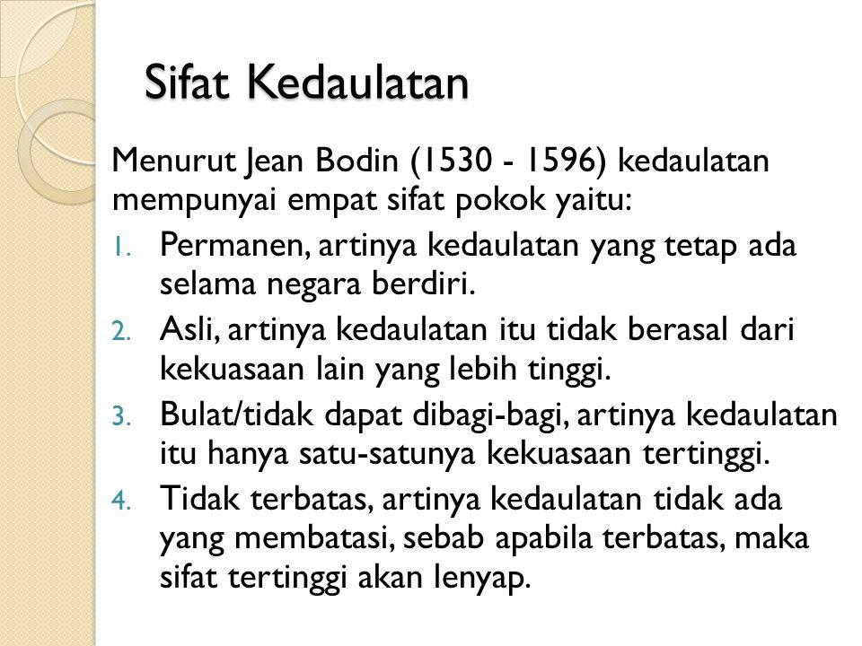 Sifat Kedaulatan Menurut Jean Bodin (1530 - 1596) kedaulatan mempunyai empat sifat pokok yaitu: 1. Permanen, artinya kedaulatan yang tetap ada selama