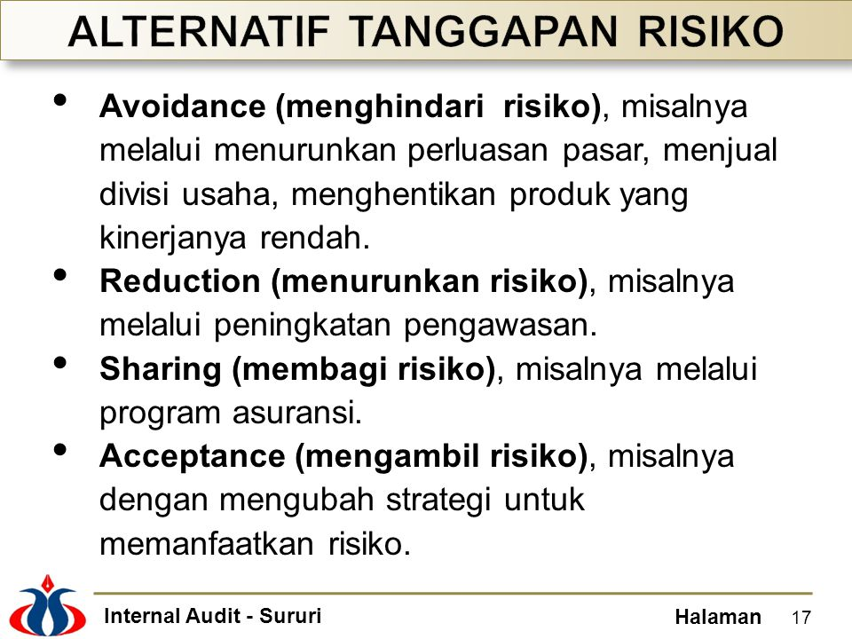 Internal Audit - Sururi Halaman • Avoidance (menghindari risiko), misalnya melalui menurunkan perluasan pasar, menjual divisi usaha, menghentikan prod