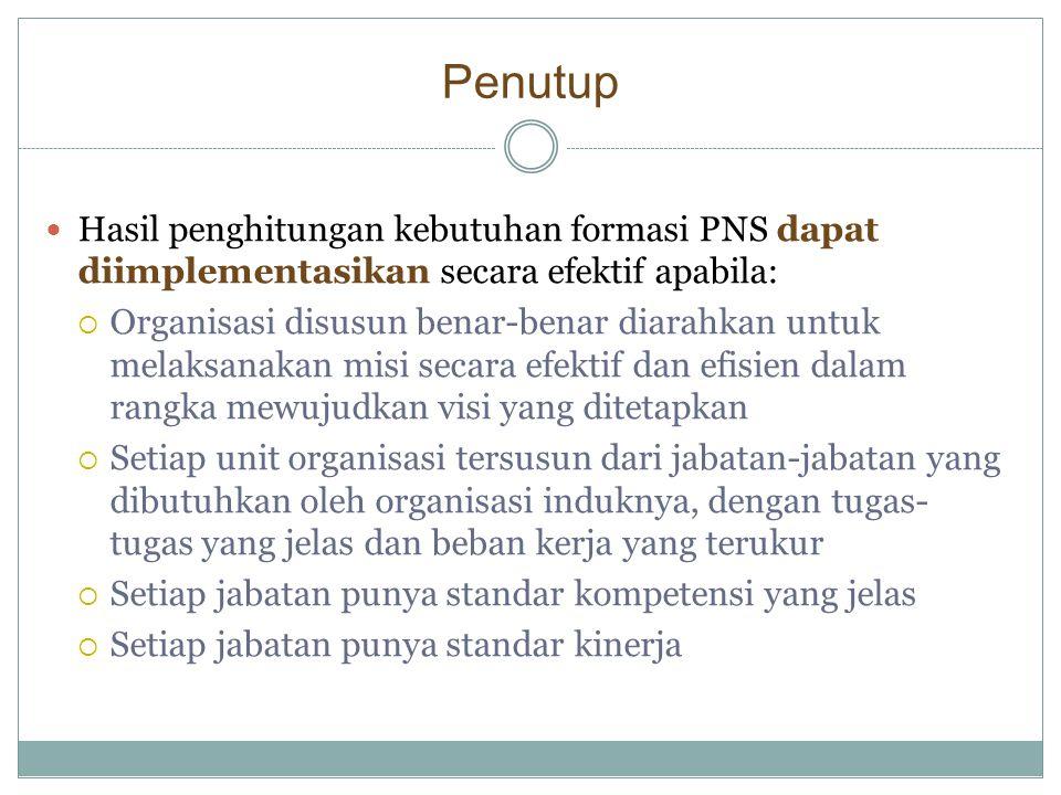 Penutup  Hasil penghitungan kebutuhan formasi PNS dapat diimplementasikan secara efektif apabila:  Organisasi disusun benar-benar diarahkan untuk me
