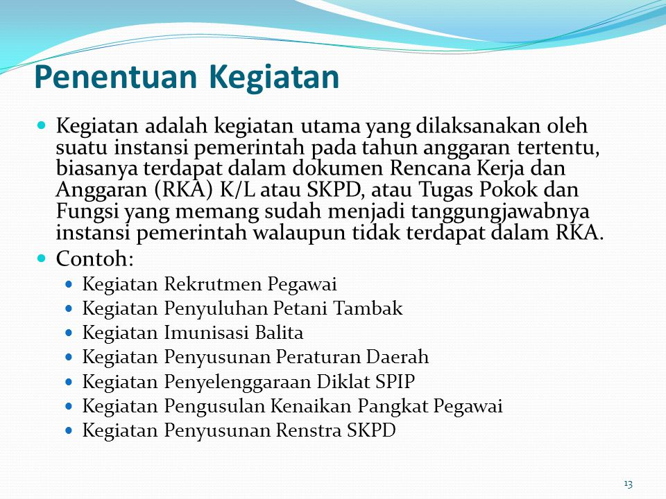 Penentuan Kegiatan  Kegiatan adalah kegiatan utama yang dilaksanakan oleh suatu instansi pemerintah pada tahun anggaran tertentu, biasanya terdapat dalam dokumen Rencana Kerja dan Anggaran (RKA) K/L atau SKPD, atau Tugas Pokok dan Fungsi yang memang sudah menjadi tanggungjawabnya instansi pemerintah walaupun tidak terdapat dalam RKA.