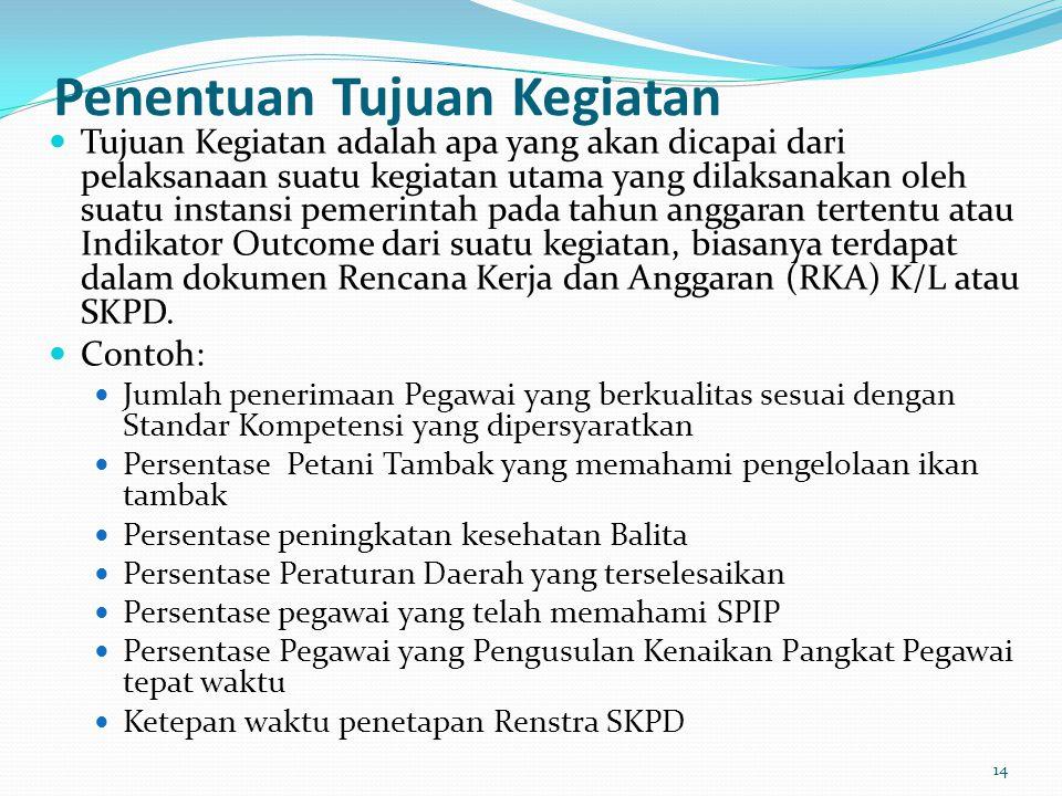 Penentuan Tujuan Kegiatan  Tujuan Kegiatan adalah apa yang akan dicapai dari pelaksanaan suatu kegiatan utama yang dilaksanakan oleh suatu instansi pemerintah pada tahun anggaran tertentu atau Indikator Outcome dari suatu kegiatan, biasanya terdapat dalam dokumen Rencana Kerja dan Anggaran (RKA) K/L atau SKPD.