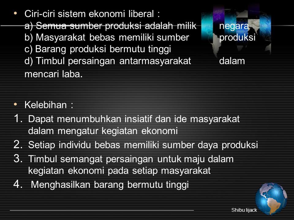• Ciri-ciri sistem ekonomi liberal : a) Semua sumber produksi adalah milik negara b) Masyarakat bebas memiliki sumber produksi c) Barang produksi berm
