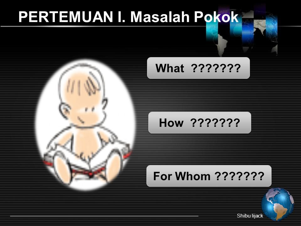 PERTEMUAN I. Masalah Pokok Shibu lijack What ??????? How ??????? For Whom ???????