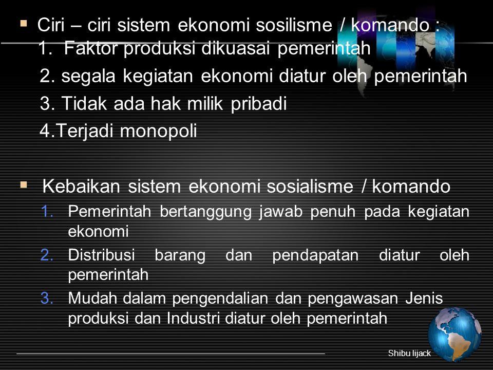  Ciri – ciri sistem ekonomi sosilisme / komando : 1. Faktor produksi dikuasai pemerintah 2. segala kegiatan ekonomi diatur oleh pemerintah 3. Tidak a