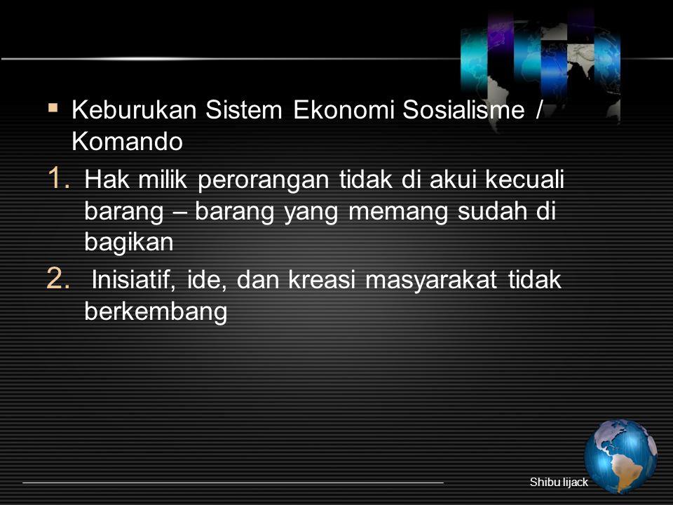 Keburukan Sistem Ekonomi Sosialisme / Komando 1. Hak milik perorangan tidak di akui kecuali barang – barang yang memang sudah di bagikan 2. Inisiati