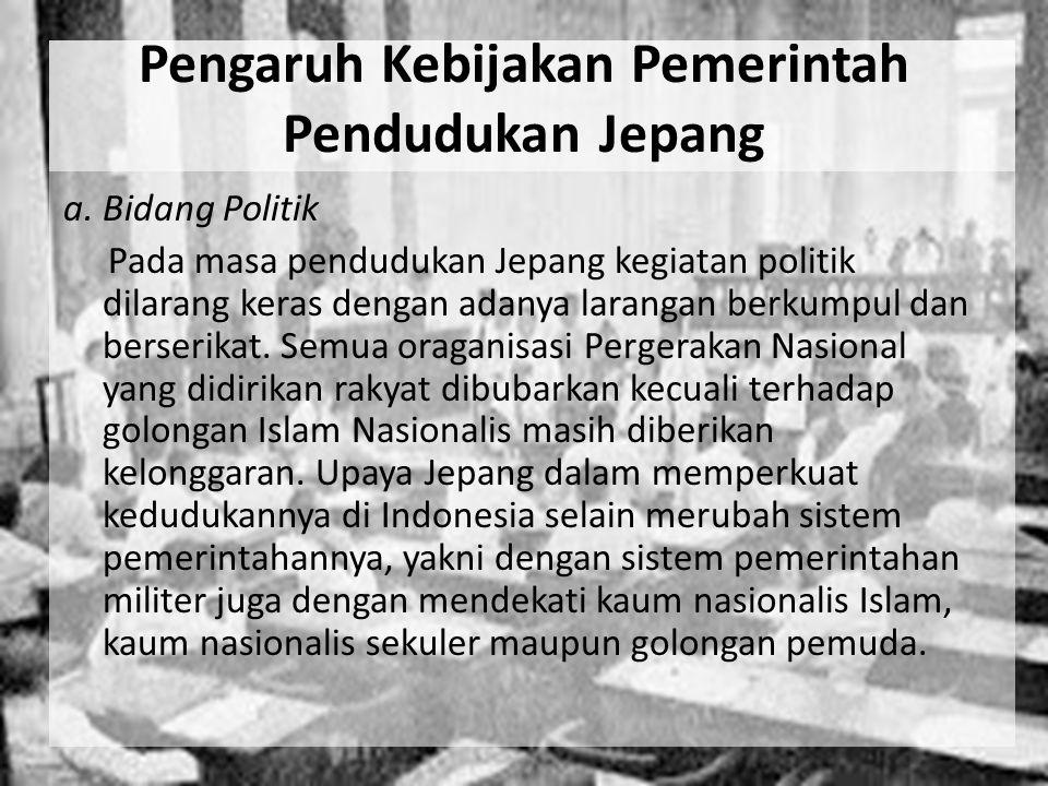 Pengaruh Kebijakan Pemerintah Pendudukan Jepang a. Bidang Politik Pada masa pendudukan Jepang kegiatan politik dilarang keras dengan adanya larangan b