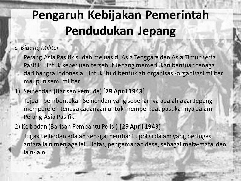 Pengaruh Kebijakan Pemerintah Pendudukan Jepang c. Bidang Militer Perang Asia Pasifik sudah meluas di Asia Tenggara dan Asia Timur serta Pasifik. Untu