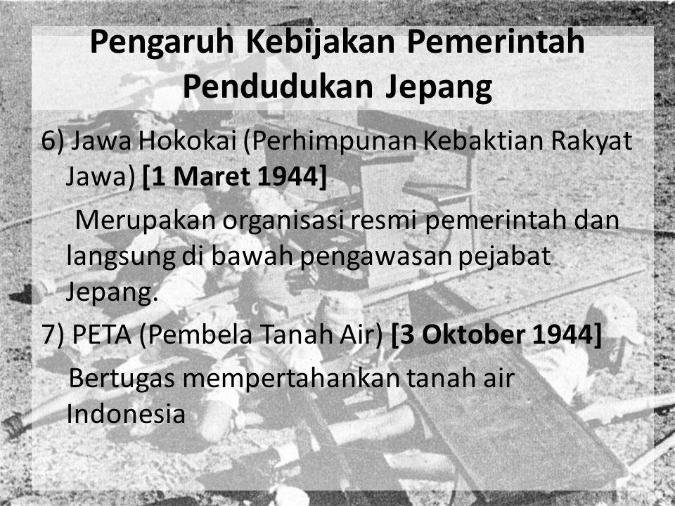 Pengaruh Kebijakan Pemerintah Pendudukan Jepang 6) Jawa Hokokai (Perhimpunan Kebaktian Rakyat Jawa) [1 Maret 1944] Merupakan organisasi resmi pemerint