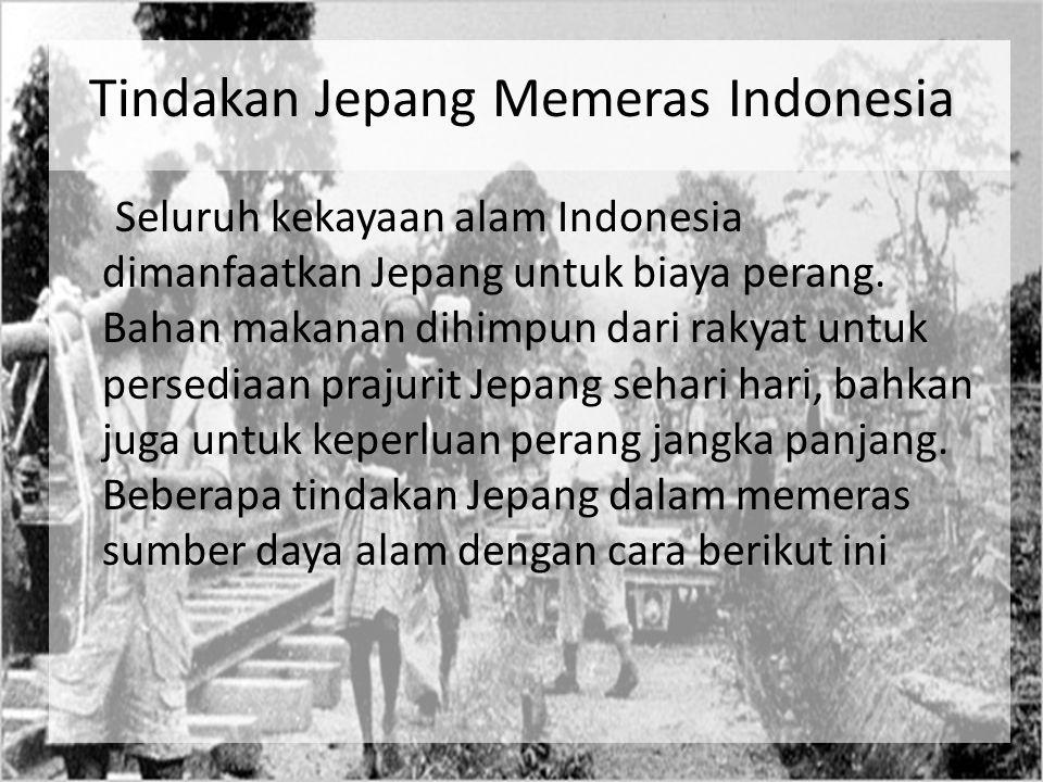 Tindakan Jepang Memeras Indonesia Seluruh kekayaan alam Indonesia dimanfaatkan Jepang untuk biaya perang. Bahan makanan dihimpun dari rakyat untuk per