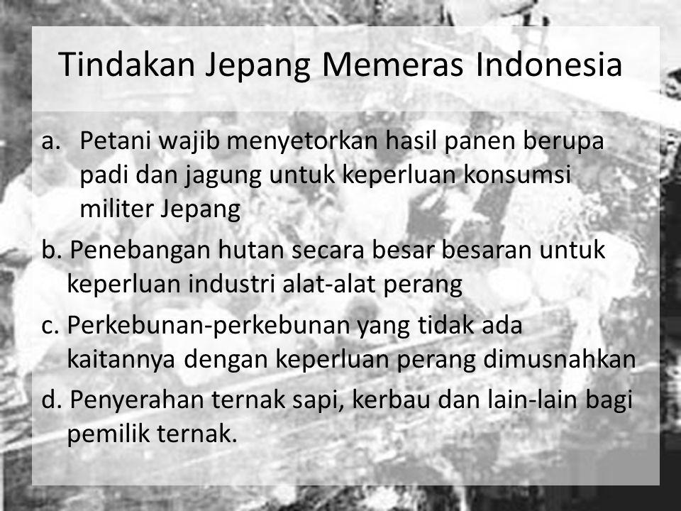 Tindakan Jepang Memeras Indonesia a.Petani wajib menyetorkan hasil panen berupa padi dan jagung untuk keperluan konsumsi militer Jepang b. Penebangan