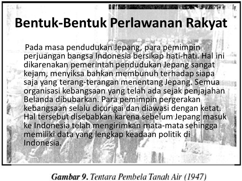 Bentuk-Bentuk Perlawanan Rakyat Pada masa pendudukan Jepang, para pemimpin perjuangan bangsa Indonesia bersikap hati-hati. Hal ini dikarenakan pemerin