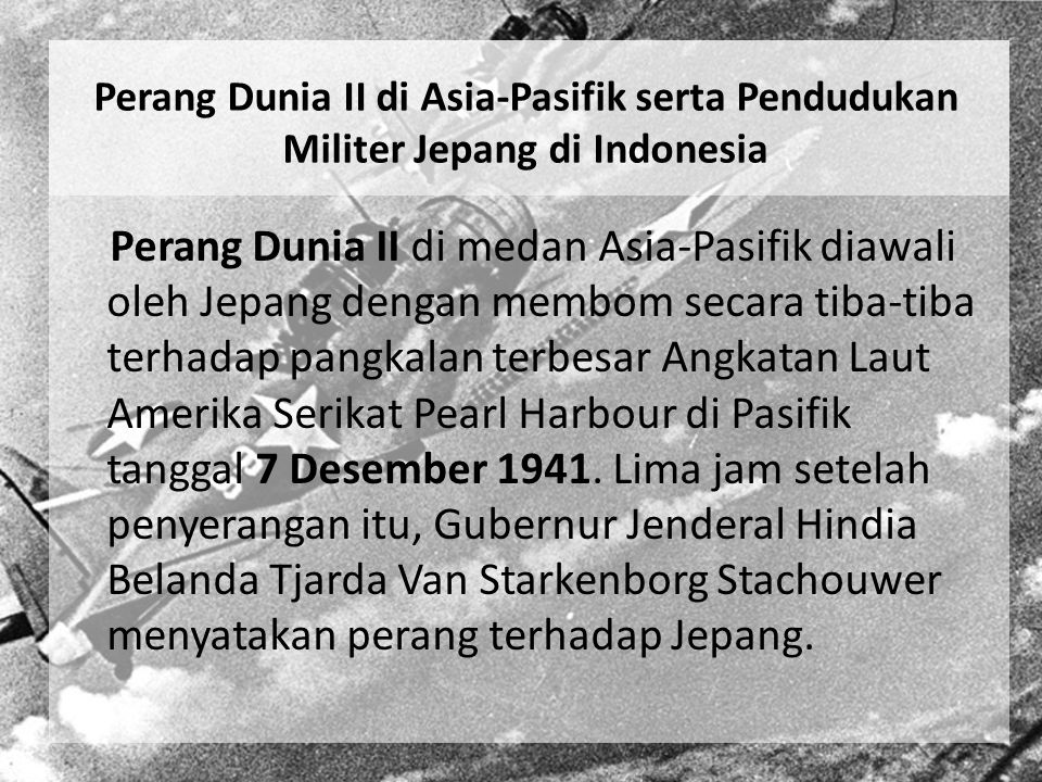 Perang Dunia II di Asia-Pasifik serta Pendudukan Militer Jepang di Indonesia Perang Dunia II di medan Asia-Pasifik diawali oleh Jepang dengan membom s