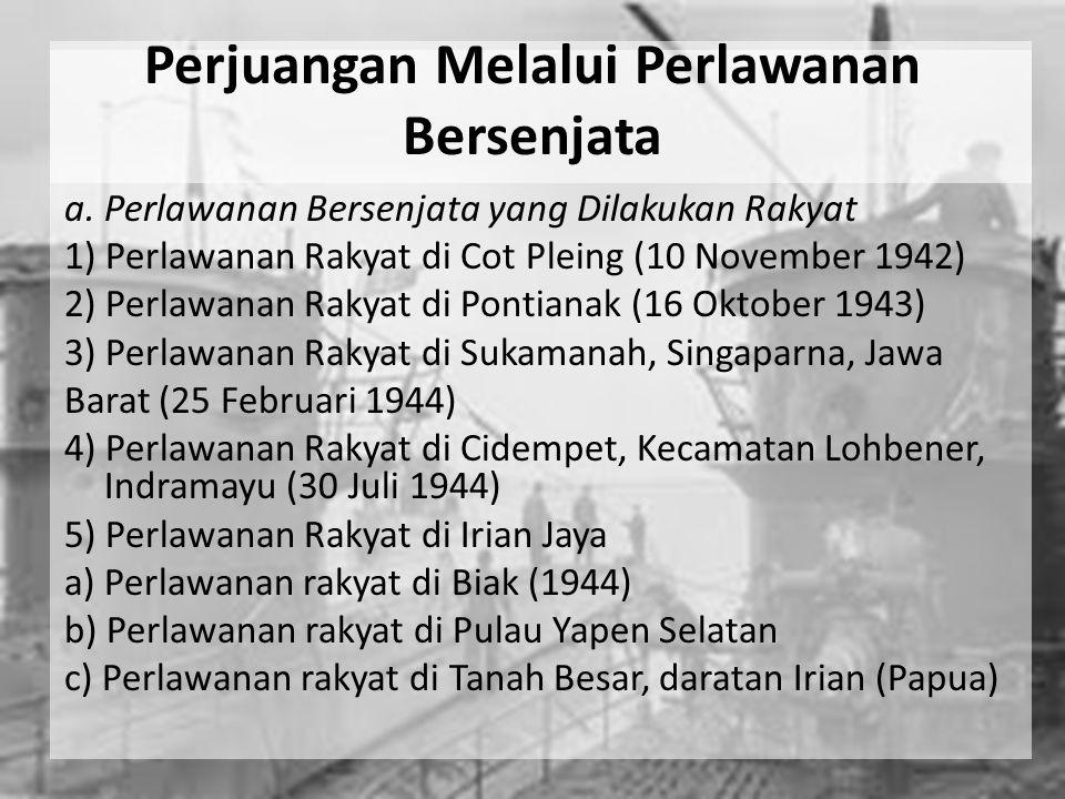 Perjuangan Melalui Perlawanan Bersenjata a. Perlawanan Bersenjata yang Dilakukan Rakyat 1) Perlawanan Rakyat di Cot Pleing (10 November 1942) 2) Perla