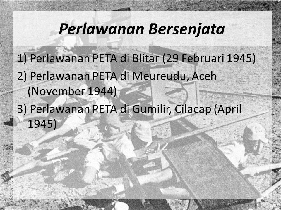 Perlawanan Bersenjata 1) Perlawanan PETA di Blitar (29 Februari 1945) 2) Perlawanan PETA di Meureudu, Aceh (November 1944) 3) Perlawanan PETA di Gumil