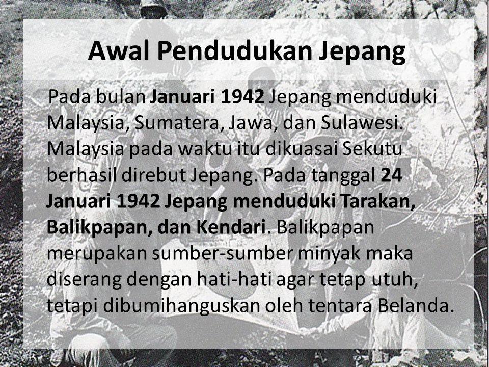 Awal Pendudukan Jepang Pada bulan Januari 1942 Jepang menduduki Malaysia, Sumatera, Jawa, dan Sulawesi. Malaysia pada waktu itu dikuasai Sekutu berhas