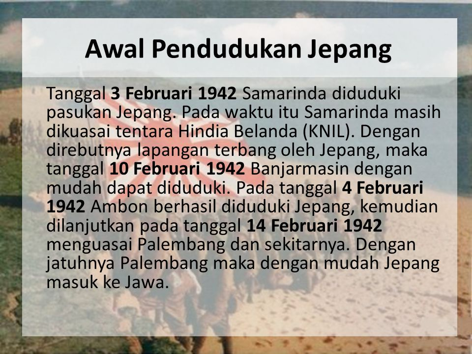 Awal Pendudukan Jepang Tanggal 3 Februari 1942 Samarinda diduduki pasukan Jepang. Pada waktu itu Samarinda masih dikuasai tentara Hindia Belanda (KNIL