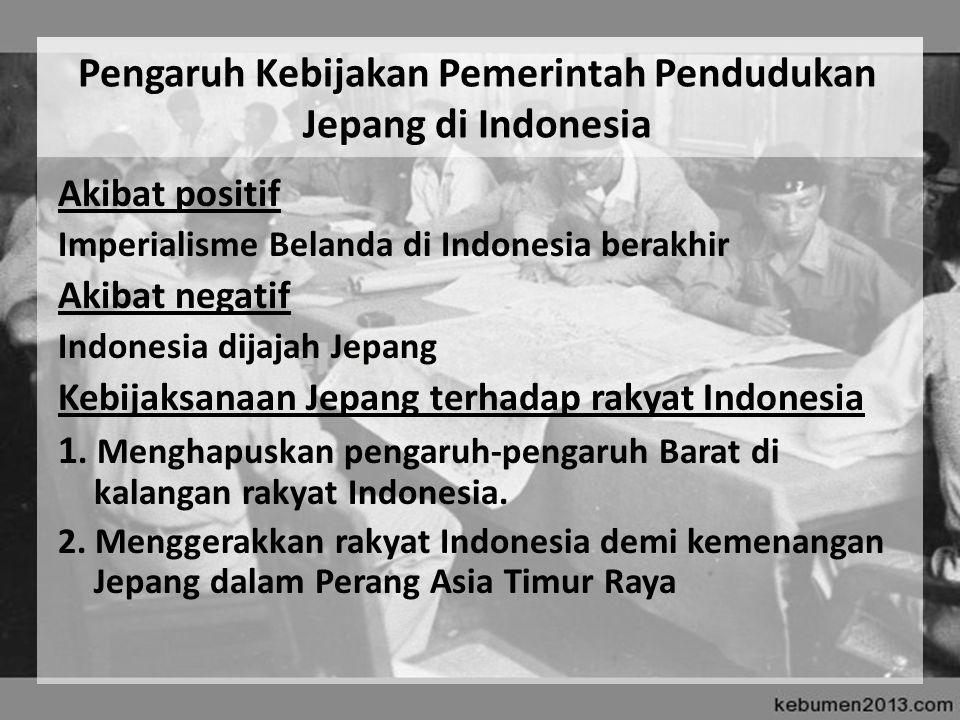 Pengaruh Kebijakan Pemerintah Pendudukan Jepang di Indonesia Akibat positif Imperialisme Belanda di Indonesia berakhir Akibat negatif Indonesia dijaja