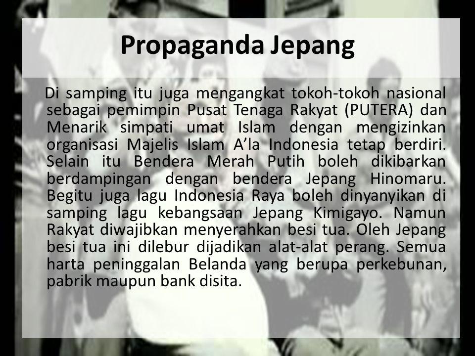 Propaganda Jepang Di samping itu juga mengangkat tokoh-tokoh nasional sebagai pemimpin Pusat Tenaga Rakyat (PUTERA) dan Menarik simpati umat Islam den