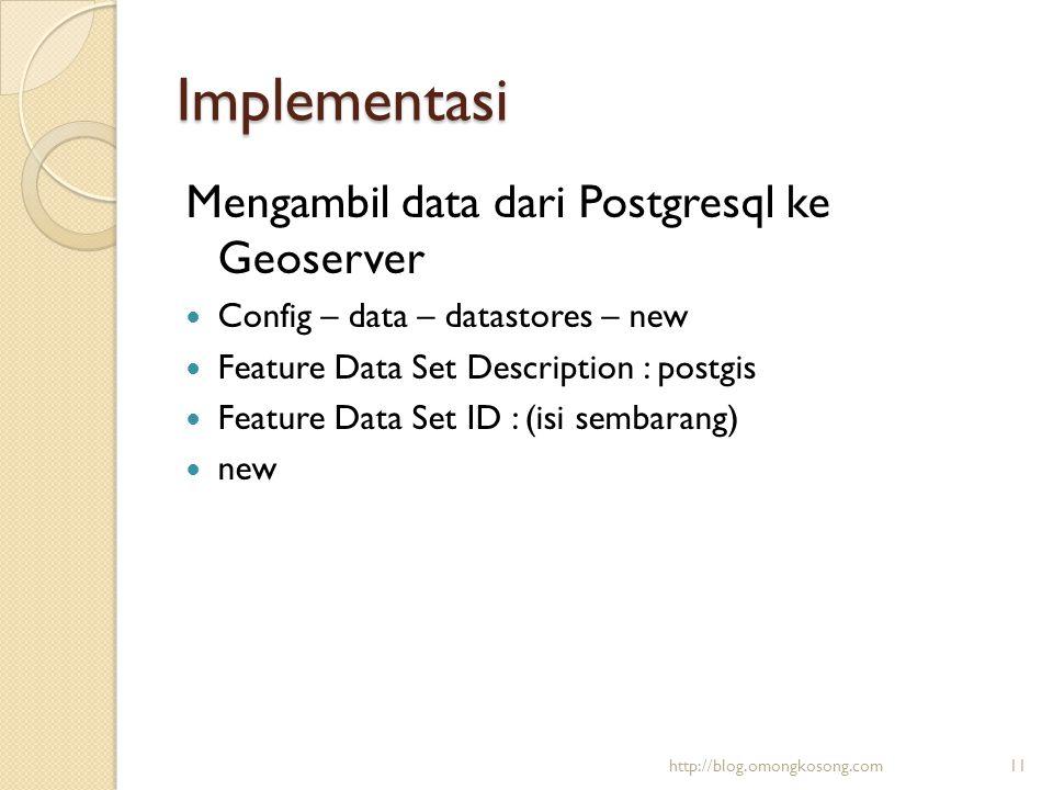 Implementasi Mengambil data dari Postgresql ke Geoserver  Config – data – datastores – new  Feature Data Set Description : postgis  Feature Data Se