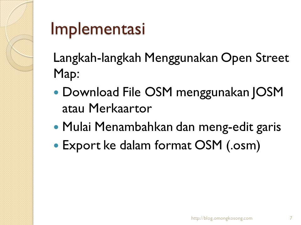 Implementasi Langkah-langkah Menggunakan Open Street Map:  Download File OSM menggunakan JOSM atau Merkaartor  Mulai Menambahkan dan meng-edit garis
