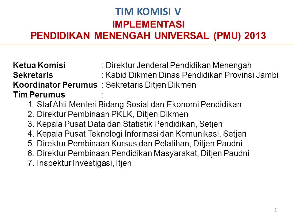TIM KOMISI V IMPLEMENTASI PENDIDIKAN MENENGAH UNIVERSAL (PMU) 2013 Ketua Komisi: Direktur Jenderal Pendidikan Menengah Sekretaris: Kabid Dikmen Dinas