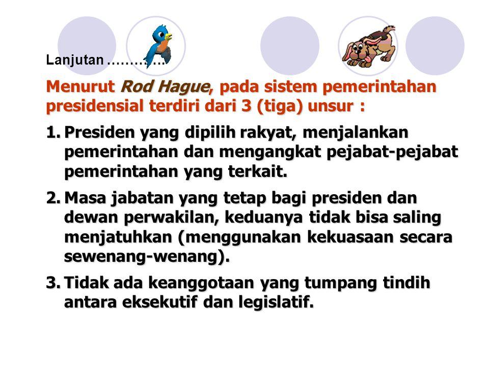 Menurut Rod Hague, pada sistem pemerintahan presidensial terdiri dari 3 (tiga) unsur : 1.Presiden yang dipilih rakyat, menjalankan pemerintahan dan mengangkat pejabat-pejabat pemerintahan yang terkait.